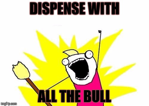 X All The Y Meme | DISPENSE WITH ALL THE BULL | image tagged in memes,x all the y | made w/ Imgflip meme maker