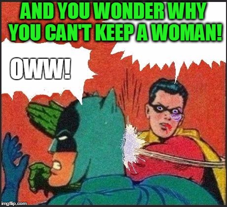 Robin slaps | AND YOU WONDER WHY YOU CAN'T KEEP A WOMAN! OWW! | image tagged in robin slaps | made w/ Imgflip meme maker
