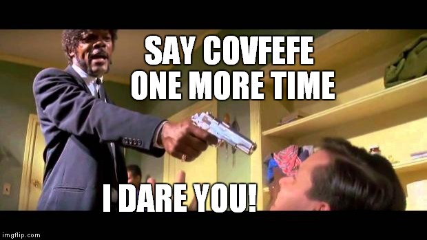 Pulp Covfefe | SAY COVFEFE ONE MORE TIME I DARE YOU! | image tagged in pulp fiction say it one more time,covfefe | made w/ Imgflip meme maker