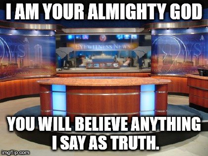 News Media | I AM YOUR ALMIGHTY GOD YOU WILL BELIEVE ANYTHING I SAY AS TRUTH. | image tagged in news media | made w/ Imgflip meme maker
