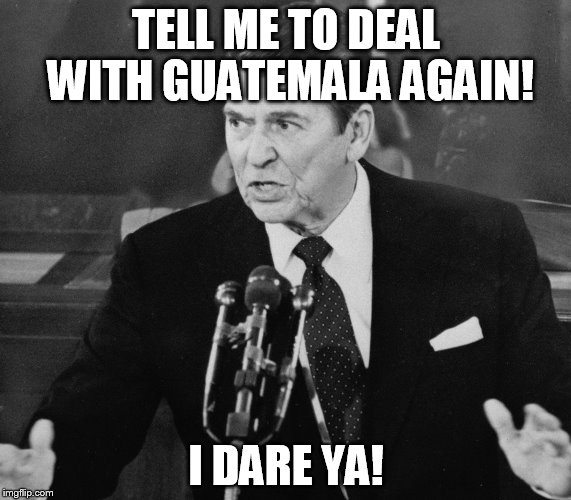 Ronald Reagan | TELL ME TO DEAL WITH GUATEMALA AGAIN! I DARE YA! | image tagged in ronald reagan,terror,terrorism,terrorist,guatamala,guatemala | made w/ Imgflip meme maker