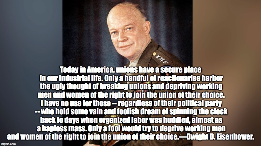 Eisenhower on Unions | Today in America, unions have a secure place in our industrial life. Only a handful of reactionaries harbor the ugly thought of breaking uni | image tagged in eisenhower,unions,workers,trump,devos,republicans | made w/ Imgflip meme maker