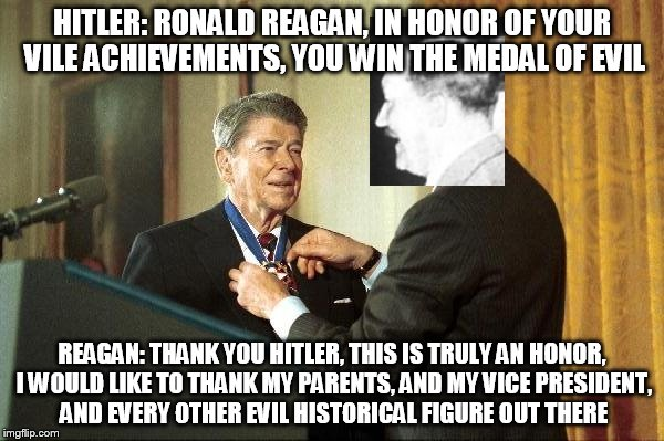 HITLER: RONALD REAGAN, IN HONOR OF YOUR VILE ACHIEVEMENTS, YOU WIN THE MEDAL OF EVIL REAGAN: THANK YOU HITLER, THIS IS TRULY AN HONOR, I WOU | image tagged in reagan gets the medal of evil,medal of evil,evil,ronald reagan,adolf hitler,the medal of evil | made w/ Imgflip meme maker