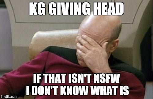Captain Picard Facepalm Meme | KG GIVING HEAD IF THAT ISN'T NSFW I DON'T KNOW WHAT IS | image tagged in memes,captain picard facepalm | made w/ Imgflip meme maker
