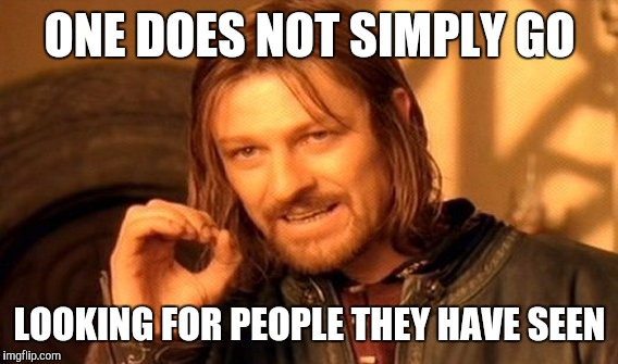 One Does Not Simply Meme | ONE DOES NOT SIMPLY GO LOOKING FOR PEOPLE THEY HAVE SEEN | image tagged in memes,one does not simply | made w/ Imgflip meme maker