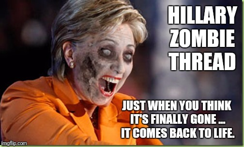 Zombie Hillary | HILLARY ZOMBIE THREAD JUST WHEN YOU THINK IT'S FINALLY GONE ... IT COMES BACK TO LIFE. | image tagged in zombie hillary | made w/ Imgflip meme maker
