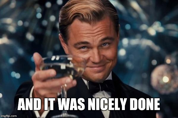 Leonardo Dicaprio Cheers Meme | AND IT WAS NICELY DONE | image tagged in memes,leonardo dicaprio cheers | made w/ Imgflip meme maker