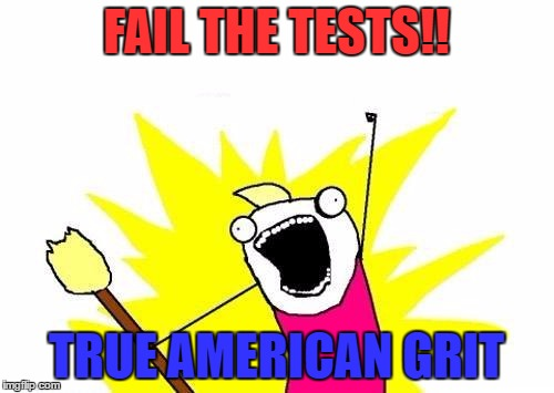 X All The Y Meme | FAIL THE TESTS!! TRUE AMERICAN GRIT | image tagged in memes,x all the y | made w/ Imgflip meme maker