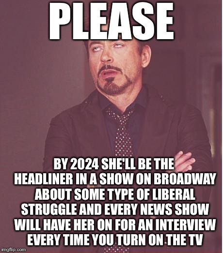Face You Make Robert Downey Jr Meme | PLEASE BY 2024 SHE'LL BE THE HEADLINER IN A SHOW ON BROADWAY ABOUT SOME TYPE OF LIBERAL STRUGGLE AND EVERY NEWS SHOW WILL HAVE HER ON FOR AN | image tagged in memes,face you make robert downey jr | made w/ Imgflip meme maker