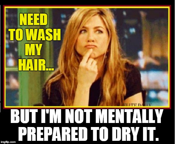 A Quandary Men Cannot  Comprehend |  NEED TO WASH MY   HAIR... BUT I'M NOT MENTALLY PREPARED TO DRY IT. | image tagged in vince vance,long hair,the hassle of having long hair,jennifer aniston thinking,a woman's mind,men vs women | made w/ Imgflip meme maker