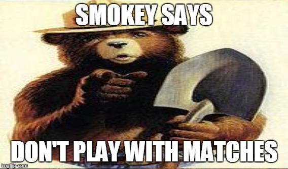 SMOKEY SAYS DON'T PLAY WITH MATCHES | made w/ Imgflip meme maker