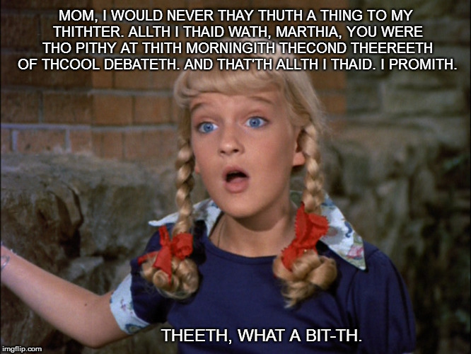Cindy Brady | MOM, I WOULD NEVER THAY THUTH A THING TO MY THITHTER. ALLTH I THAID WATH, MARTHIA, YOU WERE THO PITHY AT THITH MORNINGITH THECOND THEEREETH  | image tagged in bitch,brady,cindy | made w/ Imgflip meme maker