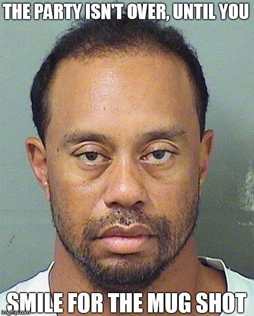 The Party Isn't Over, Until You Smile For The Mug Shot | THE PARTY ISN'T OVER, UNTIL YOU SMILE FOR THE MUG SHOT | image tagged in mugshot,tiger woods,party,drugs,dui | made w/ Imgflip meme maker