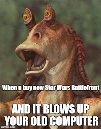 star wars jar jar binks |  When u buy new Star Wars Battlefront; AND IT BLOWS UP YOUR OLD COMPUTER | image tagged in star wars jar jar binks | made w/ Imgflip meme maker