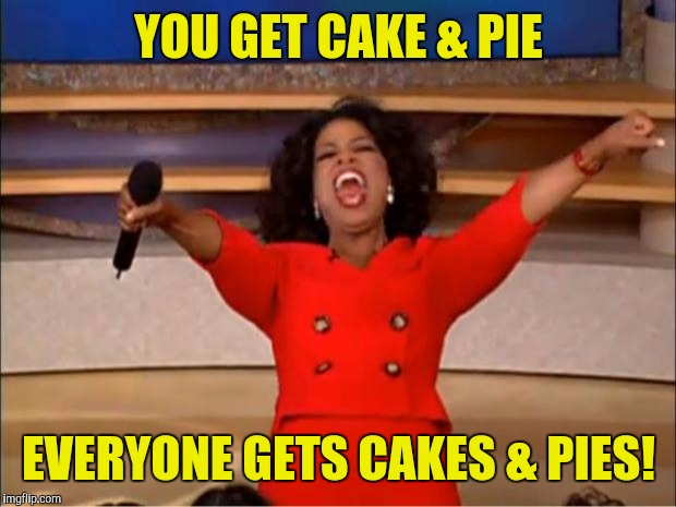 Oprah You Get A Meme | YOU GET CAKE & PIE EVERYONE GETS CAKES & PIES! | image tagged in memes,oprah you get a | made w/ Imgflip meme maker