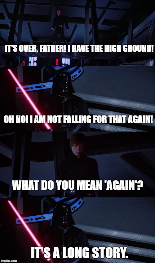 High Ground for the Skywalkers | IT'S OVER, FATHER! I HAVE THE HIGH GROUND! OH NO! I AM NOT FALLING FOR THAT AGAIN! WHAT DO YOU MEAN 'AGAIN'? IT'S A LONG STORY. | image tagged in star wars,return of the jedi,luke skywalker,darth vader,the high ground | made w/ Imgflip meme maker