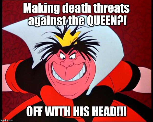 Making death threats against the QUEEN?! OFF WITH HIS HEAD!!! | made w/ Imgflip meme maker