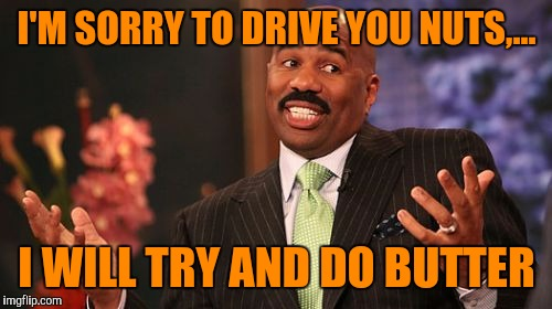 Steve Harvey Meme | I'M SORRY TO DRIVE YOU NUTS,... I WILL TRY AND DO BUTTER | image tagged in memes,steve harvey | made w/ Imgflip meme maker