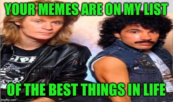 YOUR MEMES ARE ON MY LIST OF THE BEST THINGS IN LIFE | made w/ Imgflip meme maker