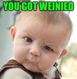 Skeptical Baby Meme | YOU GOT WEINIED | image tagged in memes,skeptical baby | made w/ Imgflip meme maker