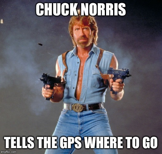 Chuck Norris Guns Meme | CHUCK NORRIS TELLS THE GPS WHERE TO GO | image tagged in memes,chuck norris guns,chuck norris | made w/ Imgflip meme maker