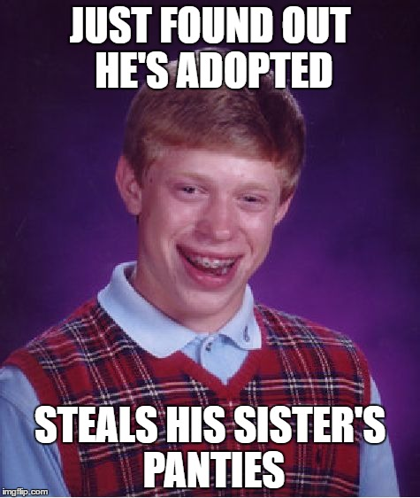Bad Luck Brian Meme | JUST FOUND OUT HE'S ADOPTED STEALS HIS SISTER'S PANTIES | image tagged in memes,bad luck brian | made w/ Imgflip meme maker
