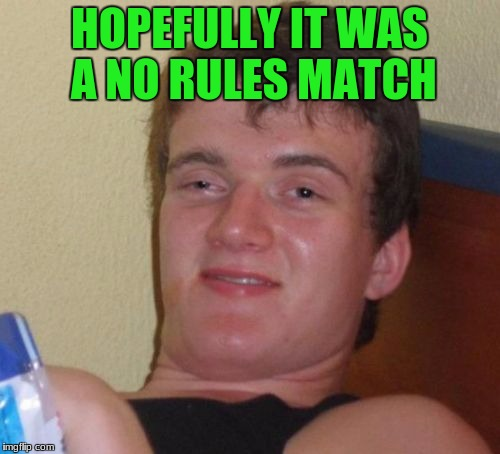 10 Guy Meme | HOPEFULLY IT WAS A NO RULES MATCH | image tagged in memes,10 guy | made w/ Imgflip meme maker