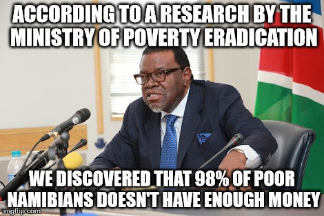 Hage Geingob | ACCORDING TO A RESEARCH BY THE MINISTRY OF POVERTY ERADICATION WE DISCOVERED THAT 98% OF POOR NAMIBIANS DOESN'T HAVE ENOUGH MONEY | image tagged in jacob zuma,mugabe,obama,donald trump,politics,political | made w/ Imgflip meme maker
