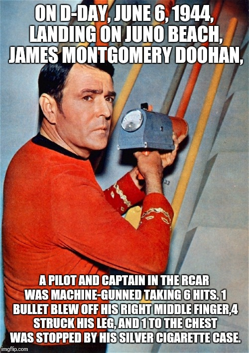 A real hero of the Royal Canadian Artillery Regiment | ON D-DAY, JUNE 6, 1944, LANDING ON JUNO BEACH, JAMES MONTGOMERY DOOHAN, A PILOT AND CAPTAIN IN THE RCAR WAS MACHINE-GUNNED TAKING 6 HITS. 1  | image tagged in fixing scotty,so true memes,memes,d-day | made w/ Imgflip meme maker