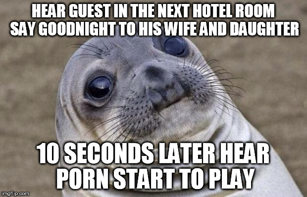Awkward Moment Sealion Meme | HEAR GUEST IN THE NEXT HOTEL ROOM SAY GOODNIGHT TO HIS WIFE AND DAUGHTER 10 SECONDS LATER HEAR PORN START TO PLAY | image tagged in memes,awkward moment sealion,AdviceAnimals | made w/ Imgflip meme maker