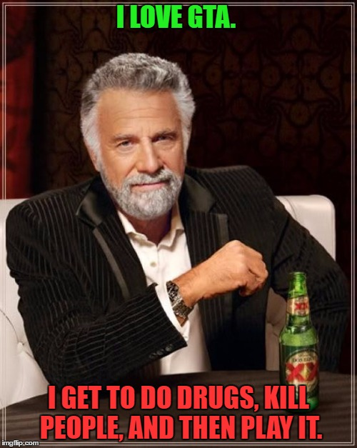 The Most Interesting Man In The World Meme | I LOVE GTA. I GET TO DO DRUGS, KILL PEOPLE, AND THEN PLAY IT. | image tagged in memes,the most interesting man in the world | made w/ Imgflip meme maker