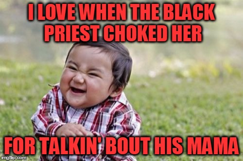 Evil Toddler Meme | I LOVE WHEN THE BLACK PRIEST CHOKED HER FOR TALKIN' BOUT HIS MAMA | image tagged in memes,evil toddler | made w/ Imgflip meme maker