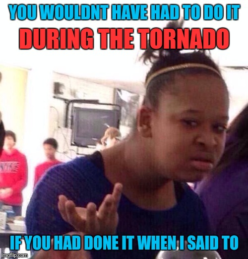 Black Girl Wat Meme | YOU WOULDNT HAVE HAD TO DO IT IF YOU HAD DONE IT WHEN I SAID TO DURING THE TORNADO | image tagged in memes,black girl wat | made w/ Imgflip meme maker