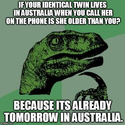 into the future | IF YOUR IDENTICAL TWIN LIVES IN AUSTRALIA WHEN YOU CALL HER ON THE PHONE IS SHE OLDER THAN YOU? BECAUSE ITS ALREADY TOMORROW IN AUSTRALIA. | image tagged in memes,philosoraptor,twins,call,australia | made w/ Imgflip meme maker
