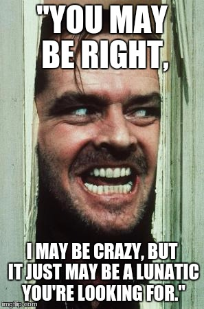 "Heres Johnny Meme | ""YOU MAY BE RIGHT, I MAY BE CRAZY, BUT IT JUST MAY BE A LUNATIC YOU'RE LOOKING FOR."" 