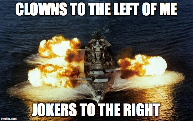 Battleship | CLOWNS TO THE LEFT OF ME JOKERS TO THE RIGHT | image tagged in battleship | made w/ Imgflip meme maker