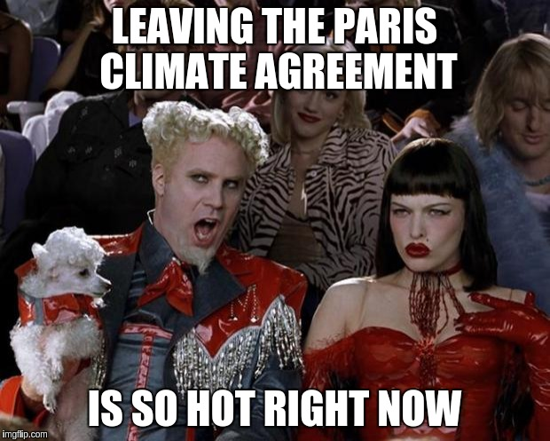 Mugatu So Hot Right Now Meme | LEAVING THE PARIS CLIMATE AGREEMENT IS SO HOT RIGHT NOW | image tagged in memes,mugatu so hot right now | made w/ Imgflip meme maker