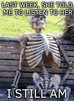 Some things take time | LAST WEEK, SHE TOLD ME TO LISTEN TO HER I STILL AM | image tagged in memes,waiting skeleton,funny,patience | made w/ Imgflip meme maker