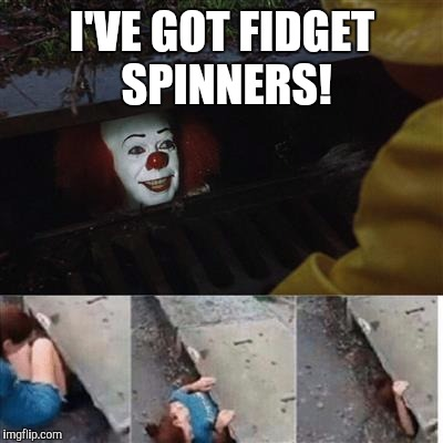 pennywise in sewer | I'VE GOT FIDGET SPINNERS! | image tagged in pennywise in sewer | made w/ Imgflip meme maker
