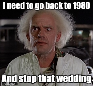 Memes | I need to go back to 1980 And stop that wedding | image tagged in memes | made w/ Imgflip meme maker