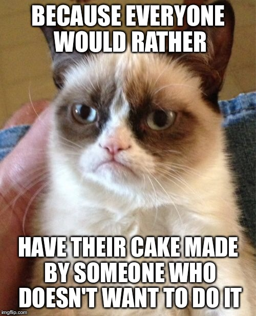 Grumpy Cat Meme | BECAUSE EVERYONE WOULD RATHER HAVE THEIR CAKE MADE BY SOMEONE WHO DOESN'T WANT TO DO IT | image tagged in memes,grumpy cat | made w/ Imgflip meme maker
