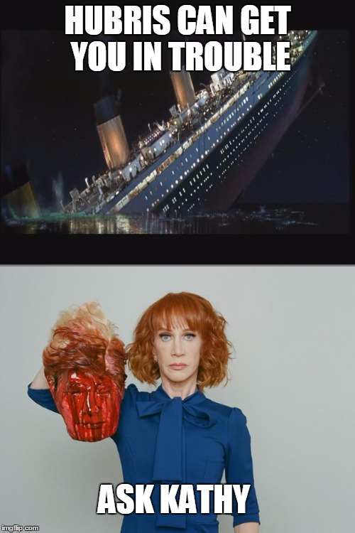WHEN YOU THINK YOU KNOW IT ALL | HUBRIS CAN GET YOU IN TROUBLE ASK KATHY | image tagged in kathy griffin,liberals,kathy griffin isis,titanic,disaster girl | made w/ Imgflip meme maker