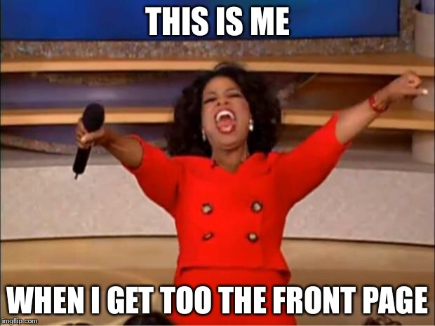 Oprah You Get A Meme | THIS IS ME WHEN I GET TOO THE FRONT PAGE | image tagged in memes,oprah you get a | made w/ Imgflip meme maker