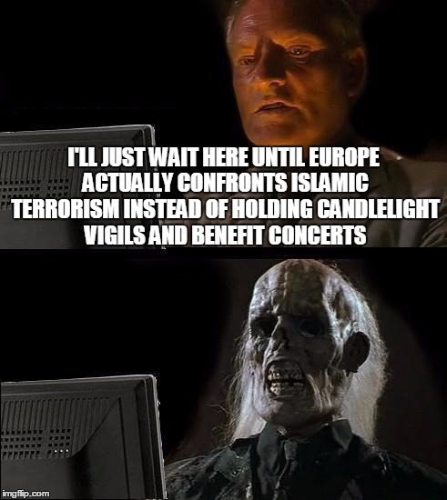 Stop Memorializing And Defend Those You Love | I'LL JUST WAIT HERE UNTIL EUROPE ACTUALLY CONFRONTS ISLAMIC TERRORISM INSTEAD OF HOLDING CANDLELIGHT VIGILS AND BENEFIT CONCERTS | image tagged in memes,ill just wait here | made w/ Imgflip meme maker