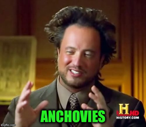 Ancient Aliens Meme | ANCHOVIES | image tagged in memes,ancient aliens | made w/ Imgflip meme maker
