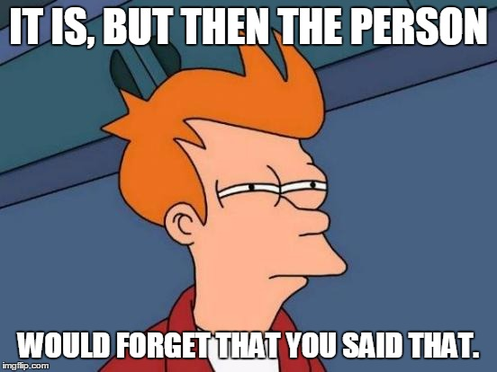 Futurama Fry Meme | IT IS, BUT THEN THE PERSON WOULD FORGET THAT YOU SAID THAT. | image tagged in memes,futurama fry | made w/ Imgflip meme maker