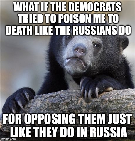 Confession Bear Meme | WHAT IF THE DEMOCRATS TRIED TO POISON ME TO DEATH LIKE THE RUSSIANS DO FOR OPPOSING THEM JUST LIKE THEY DO IN RUSSIA | image tagged in memes,confession bear | made w/ Imgflip meme maker