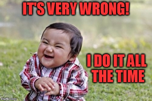 Evil Toddler Meme | IT'S VERY WRONG! I DO IT ALL THE TIME | image tagged in memes,evil toddler | made w/ Imgflip meme maker