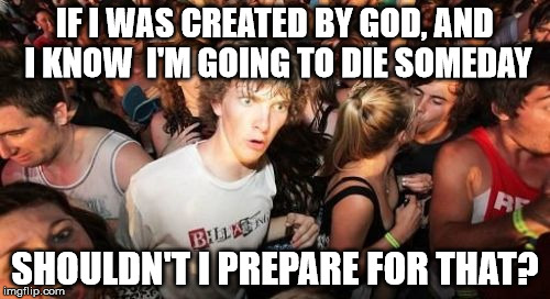 Sudden Clarity Clarence Meme | IF I WAS CREATED BY GOD, AND I KNOW  I'M GOING TO DIE SOMEDAY SHOULDN'T I PREPARE FOR THAT? | image tagged in memes,sudden clarity clarence | made w/ Imgflip meme maker