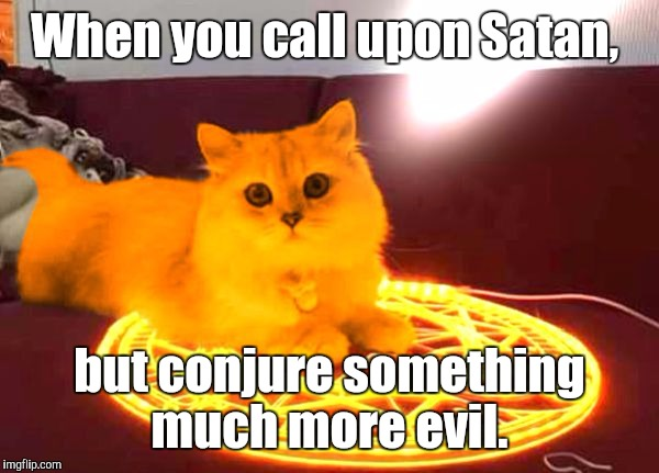 RayCat Powers | When you call upon Satan, but conjure something much more evil. | image tagged in raycat powers | made w/ Imgflip meme maker
